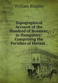 Topographical Account of the Hundred of Bosmere, in Hampshire: Comprising the Parishes of Havant ., William Bingley обложка-превью