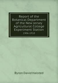 Report of the Botanical Department of the New Jersey Agricultural College Experiment Station: 1906-1910, Byron David Halsted обложка-превью