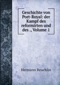 Geschichte von Port-Royal: der Kampf des reformirten und des ., Volume 1, Hermann Reuchlin обложка-превью