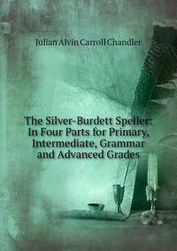 The Silver-Burdett Speller: In Four Parts for Primary, Intermediate, Grammar and Advanced Grades, Julian Alvin Carroll Chandler обложка-превью