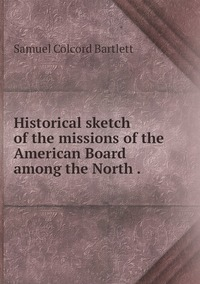 Historical sketch of the missions of the American Board among the North ., Samuel Colcord Bartlett обложка-превью