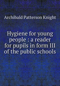 Hygiene for young people : a reader for pupils in form III of the public schools, Archibald Patterson Knight обложка-превью