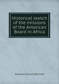 Historical sketch of the missions of the American Board in Africa, Samuel Colcord Bartlett обложка-превью