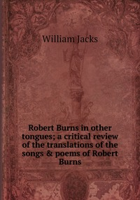 Robert Burns in other tongues; a critical review of the translations of the songs & poems of Robert Burns, William Jacks обложка-превью