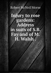Injury to rose gardens: Address in suits of S.B. Fay and of M.H. Walsh ., Robert McNeil Morse обложка-превью