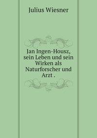 Jan Ingen-Housz, sein Leben und sein Wirken als Naturforscher und Arzt ., Julius Wiesner обложка-превью