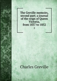 The Greville memoirs, second part; a journal of the reign of Queen Victoria, from 1837 to 1852: 2, Charles Greville обложка-превью