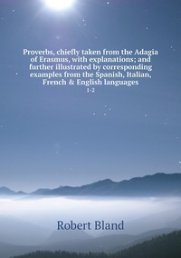Proverbs, chiefly taken from the Adagia of Erasmus, with explanations; and further illustrated by corresponding examples from the Spanish, Italian, French & English languages: 1-2, Robert Bland обложка-превью
