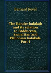 The Karaite halakah and its relation to Sadducean, Samaritan and Philonian halakah. Part I, Bernard Revel обложка-превью