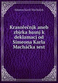 Krasořečnjk aneb zbjrka basnj k deklamacj od Simeona Karla Macháčka sest, Simeon Karel Machacek обложка-превью