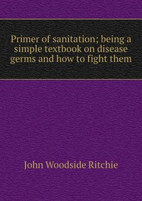 Primer of sanitation; being a simple textbook on disease germs and how to fight them, John Woodside Ritchie обложка-превью