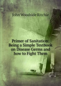 Primer of Sanitation: Being a Simple Textbook on Disease Germs and how to Fight Them, John Woodside Ritchie обложка-превью