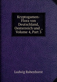 Kryptogamen-Flora von Deutschland, Oesterreich und ., Volume 4,Part 3, Ludwig Rabenhorst обложка-превью