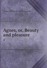 Agnes, or, Beauty and pleasure .: 1, George William MacArthur Reynolds обложка-превью