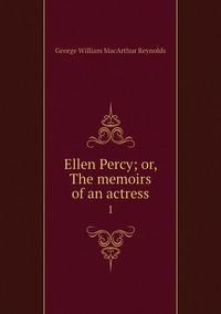 Ellen Percy; or, The memoirs of an actress: 1, George William MacArthur Reynolds обложка-превью