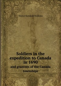 Soldiers in the expedition to Canada in 1690: And grantees of the Canada townships, Walter Kendall Watkins обложка-превью