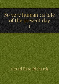 So very human : a tale of the present day: 1, Alfred Bate Richards обложка-превью