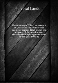 The opening of Tibet; an account of Lhasa and the country and people of central Tibet and of the progress of the mission sent there by the English government in the year 1903-4;, Perceval Landon обложка-превью