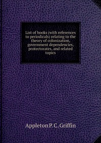 List of books (with references to periodicals) relating to the theory of colonization, government dependencies, protectorates, and related topics, Appleton P. C. Griffin обложка-превью