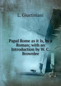 Papal Rome as it Is, by a Roman; with an Introduction by W. C. Brownlee, L. Giustiniani обложка-превью