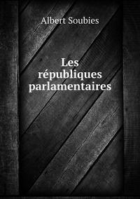Les républiques parlamentaires, Albert Soubies обложка-превью