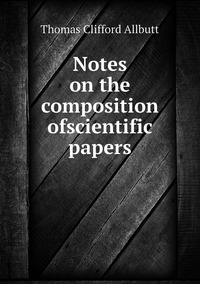 Notes on the composition ofscientific papers, Thomas Clifford Allbutt обложка-превью