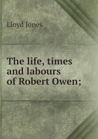 The life, times and labours of Robert Owen;, Lloyd Jones обложка-превью
