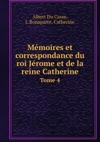 Mémoires et correspondance du roi Jérome et de la reine Catherine: Tome 4, Albert Du Casse, J. Bonaparte, Catherine обложка-превью