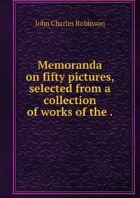 Memoranda on fifty pictures, selected from a collection of works of the ., John Charles Robinson обложка-превью