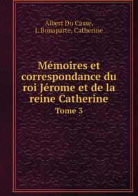 Mémoires et correspondance du roi Jérome et de la reine Catherine: Tome 3, Albert Du Casse, J. Bonaparte, Catherine обложка-превью