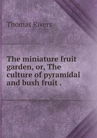 The miniature fruit garden, or, The culture of pyramidal and bush fruit ., Thomas Rivers обложка-превью
