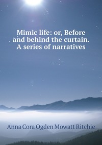 Mimic life: or, Before and behind the curtain. A series of narratives, Anna Cora Ogden Mowatt Ritchie обложка-превью