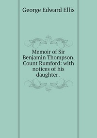 Memoir of Sir Benjamin Thompson, Count Rumford: with notices of his daughter ., Ellis George Edward обложка-превью