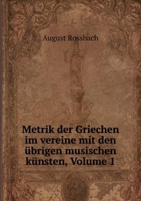 Metrik der Griechen im vereine mit den übrigen musischen künsten, Volume 1, August Rossbach обложка-превью