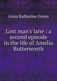 Lost man's lane : a second episode in the life of Amelia Butterworth, Green Anna Katharine обложка-превью