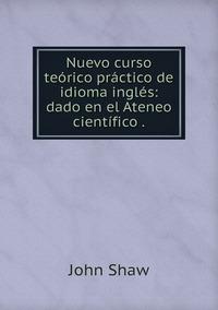 Nuevo curso teórico práctico de idioma inglés: dado en el Ateneo científico ., John Shaw обложка-превью