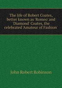 The life of Robert Coates, better known as 'Romeo' and 'Diamond' Coates, the celebrated 'Amateur of Fashion', John Robert Robinson обложка-превью