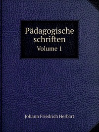 Pädagogische schriften: Volume 1, Herbart Johann Friedrich обложка-превью