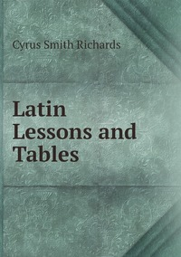 Latin Lessons and Tables, Cyrus Smith Richards обложка-превью