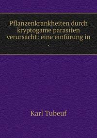 Pflanzenkrankheiten durch kryptogame parasiten verursacht: eine einfürung in ., Karl Tubeuf обложка-превью