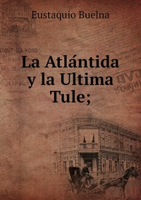 La Atlántida y la Ultima Tule;, Eustaquio Buelna обложка-превью