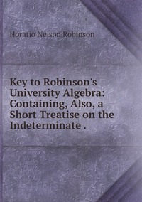 Key to Robinson's University Algebra: Containing, Also, a Short Treatise on the Indeterminate ., Horatio N. Robinson обложка-превью