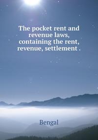 The pocket rent and revenue laws, containing the rent, revenue, settlement ., Bengal обложка-превью