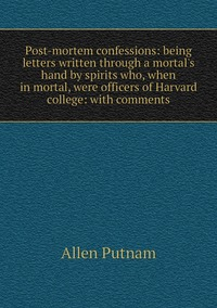 Post-mortem confessions: being letters written through a mortal's hand by spirits who, when in mortal, were officers of Harvard college: with comments, Allen Putnam обложка-превью