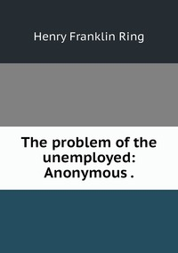 The problem of the unemployed: Anonymous ., Henry Franklin Ring обложка-превью