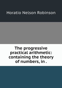 The progressive practical arithmetic: containing the theory of numbers, in ., Horatio N. Robinson обложка-превью