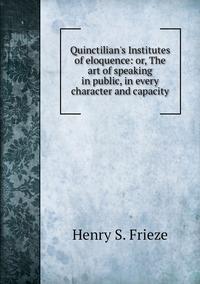 Quinctilian's Institutes of eloquence: or, The art of speaking in public, in every character and capacity, Henry S. Frieze обложка-превью