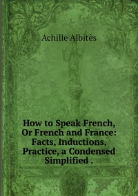 Книга под заказ: «How to Speak French, Or French and France: Facts, Inductions, Practice, a Condensed Simplified .»