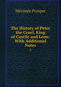 The History of Peter the Cruel, King of Castile and Leon: With Additional Notes: 2, Merimee Prosper обложка-превью