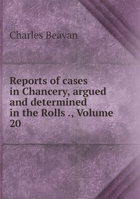 Reports of cases in Chancery, argued and determined in the Rolls ., Volume 20, Charles Beavan обложка-превью